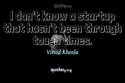 Photo Quote of I don't know a startup that hasn't been through tough times.