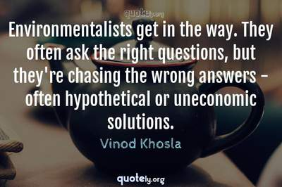 Photo Quote of Environmentalists get in the way. They often ask the right questions, but they're chasing the wrong answers - often hypothetical or uneconomic solutions.
