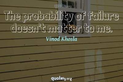 Photo Quote of The probability of failure doesn't matter to me.