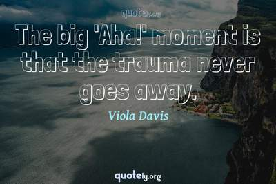 Photo Quote of The big 'Aha!' moment is that the trauma never goes away.
