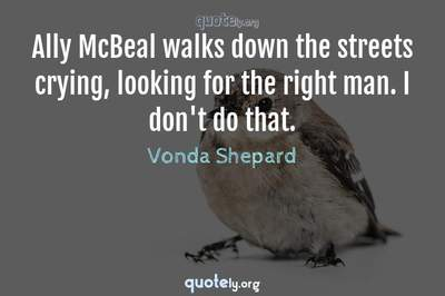 Photo Quote of Ally McBeal walks down the streets crying, looking for the right man. I don't do that.