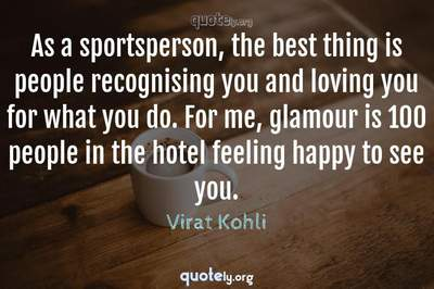 Photo Quote of As a sportsperson, the best thing is people recognising you and loving you for what you do. For me, glamour is 100 people in the hotel feeling happy to see you.