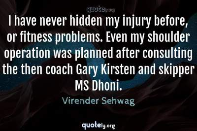 Photo Quote of I have never hidden my injury before, or fitness problems. Even my shoulder operation was planned after consulting the then coach Gary Kirsten and skipper MS Dhoni.