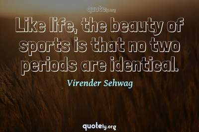 Photo Quote of Like life, the beauty of sports is that no two periods are identical.