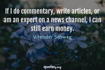 Photo Quote of If I do commentary, write articles, or am an expert on a news channel, I can still earn money.