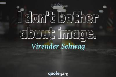 Photo Quote of I don't bother about image.
