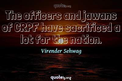 Photo Quote of The officers and jawans of CRPF have sacrificed a lot for the nation.