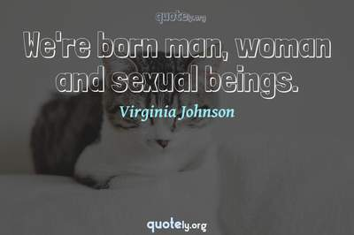 Photo Quote of We're born man, woman and sexual beings.