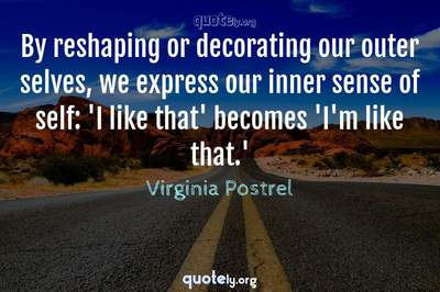 Photo Quote of By reshaping or decorating our outer selves, we express our inner sense of self: 'I like that' becomes 'I'm like that.'