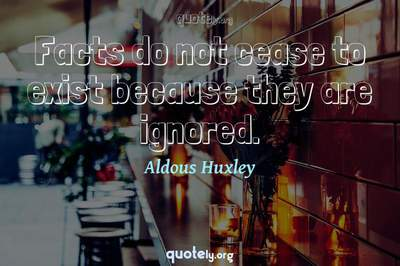 Photo Quote of Facts do not cease to exist because they are ignored.