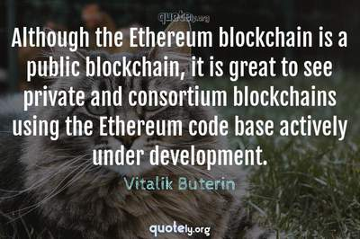 Photo Quote of Although the Ethereum blockchain is a public blockchain, it is great to see private and consortium blockchains using the Ethereum code base actively under development.