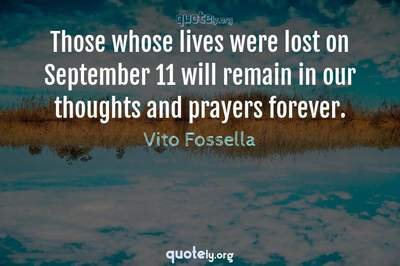 Photo Quote of Those whose lives were lost on September 11 will remain in our thoughts and prayers forever.