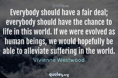 Photo Quote of Everybody should have a fair deal; everybody should have the chance to life in this world. If we were evolved as human beings, we would hopefully be able to alleviate suffering in the world.