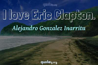 Photo Quote of I love Eric Clapton.