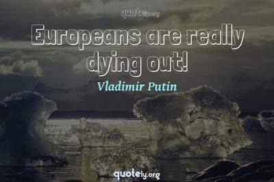 Photo Quote of Europeans are really dying out!