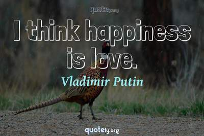 Photo Quote of I think happiness is love.