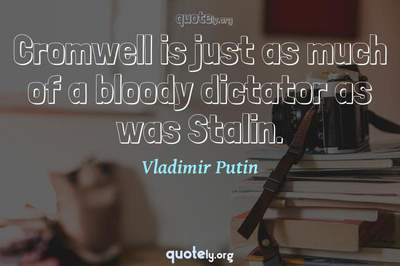 Photo Quote of Cromwell is just as much of a bloody dictator as was Stalin.