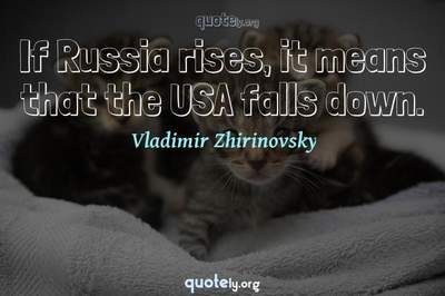 Photo Quote of If Russia rises, it means that the USA falls down.