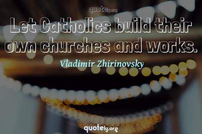 Photo Quote of Let Catholics build their own churches and works.