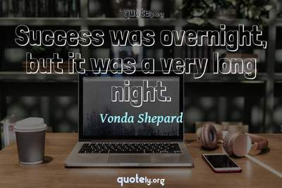 Photo Quote of Success was overnight, but it was a very long night.