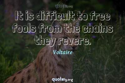 Photo Quote of It is difficult to free fools from the chains they revere.