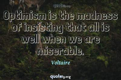 Photo Quote of Optimism is the madness of insisting that all is well when we are miserable.