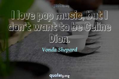 Photo Quote of I love pop music, but I don't want to be Celine Dion.