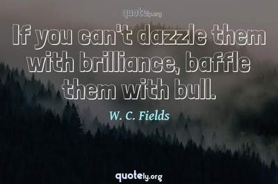 Photo Quote of If you can't dazzle them with brilliance, baffle them with bull.