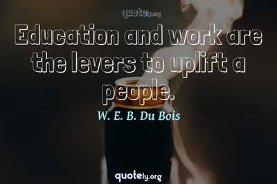Photo Quote of Education and work are the levers to uplift a people.