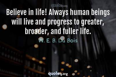 Photo Quote of Believe in life! Always human beings will live and progress to greater, broader, and fuller life.