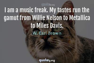 Photo Quote of I am a music freak. My tastes run the gamut from Willie Nelson to Metallica to Miles Davis.