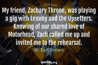 Photo Quote of My friend, Zachary Throne, was playing a gig with Lemmy and the Upsetters. Knowing of our shared love of Motorhead, Zach called me up and invited me to the rehearsal.