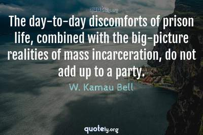 Photo Quote of The day-to-day discomforts of prison life, combined with the big-picture realities of mass incarceration, do not add up to a party.