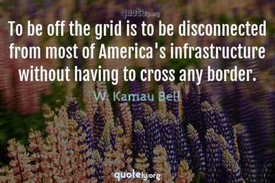 Photo Quote of To be off the grid is to be disconnected from most of America's infrastructure without having to cross any border.