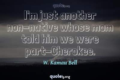 Photo Quote of I'm just another non-native whose mom told him we were part-Cherokee.