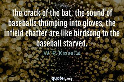 Photo Quote of The crack of the bat, the sound of baseballs thumping into gloves, the infield chatter are like birdsong to the baseball starved.