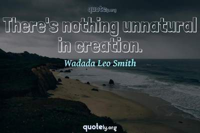 Photo Quote of There's nothing unnatural in creation.