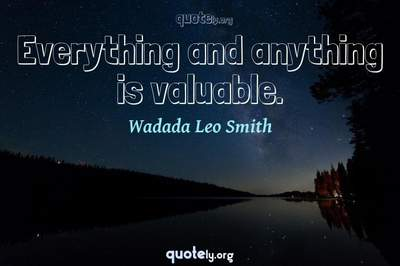 Photo Quote of Everything and anything is valuable.