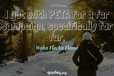 Photo Quote of I got with PETA for a fur campaign, specifically for fur.