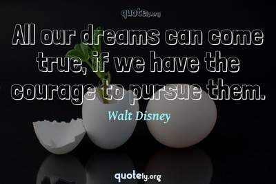 Photo Quote of All our dreams can come true, if we have the courage to pursue them.