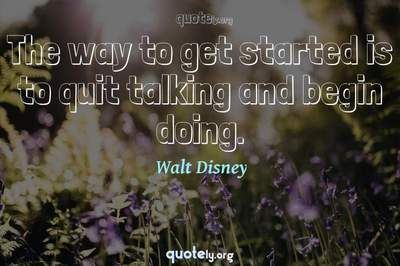Photo Quote of The way to get started is to quit talking and begin doing.