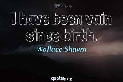 Photo Quote of I have been vain since birth.