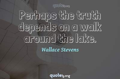 Photo Quote of Perhaps the truth depends on a walk around the lake.