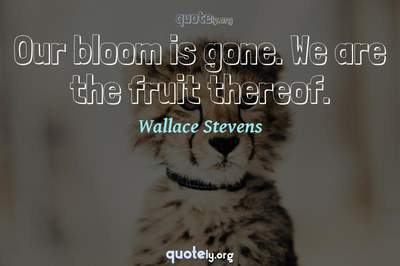 Photo Quote of Our bloom is gone. We are the fruit thereof.
