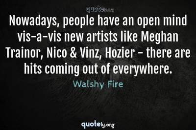 Photo Quote of Nowadays, people have an open mind vis-a-vis new artists like Meghan Trainor, Nico & Vinz, Hozier - there are hits coming out of everywhere.
