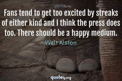 Photo Quote of Fans tend to get too excited by streaks of either kind and I think the press does too. There should be a happy medium.