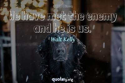 Photo Quote of We have met the enemy and he is us.