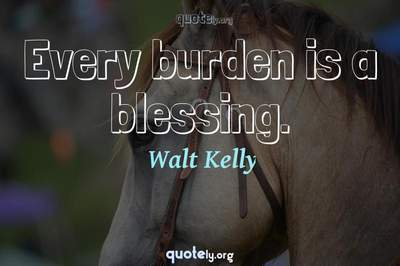 Photo Quote of Every burden is a blessing.