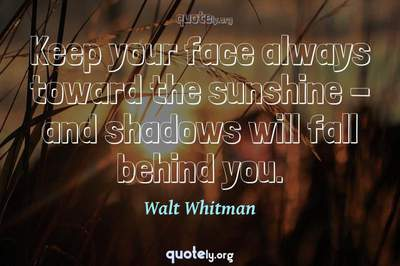 Photo Quote of Keep your face always toward the sunshine - and shadows will fall behind you.