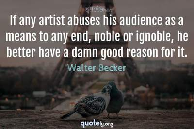 Photo Quote of If any artist abuses his audience as a means to any end, noble or ignoble, he better have a damn good reason for it.
